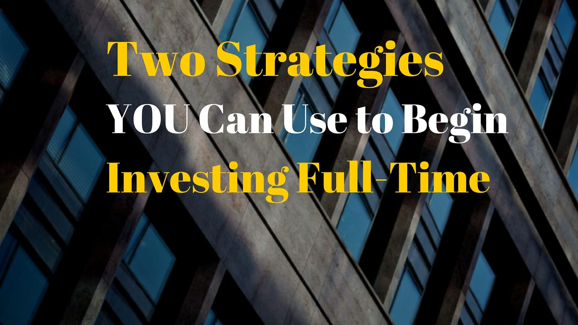 Two Strategies You Can Use to Begin Investing Full-Time