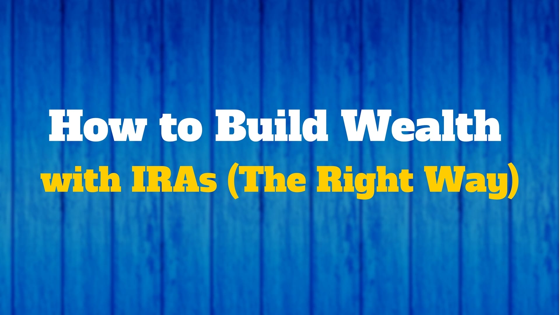 How to Build Wealth with IRAs (The Right Way)