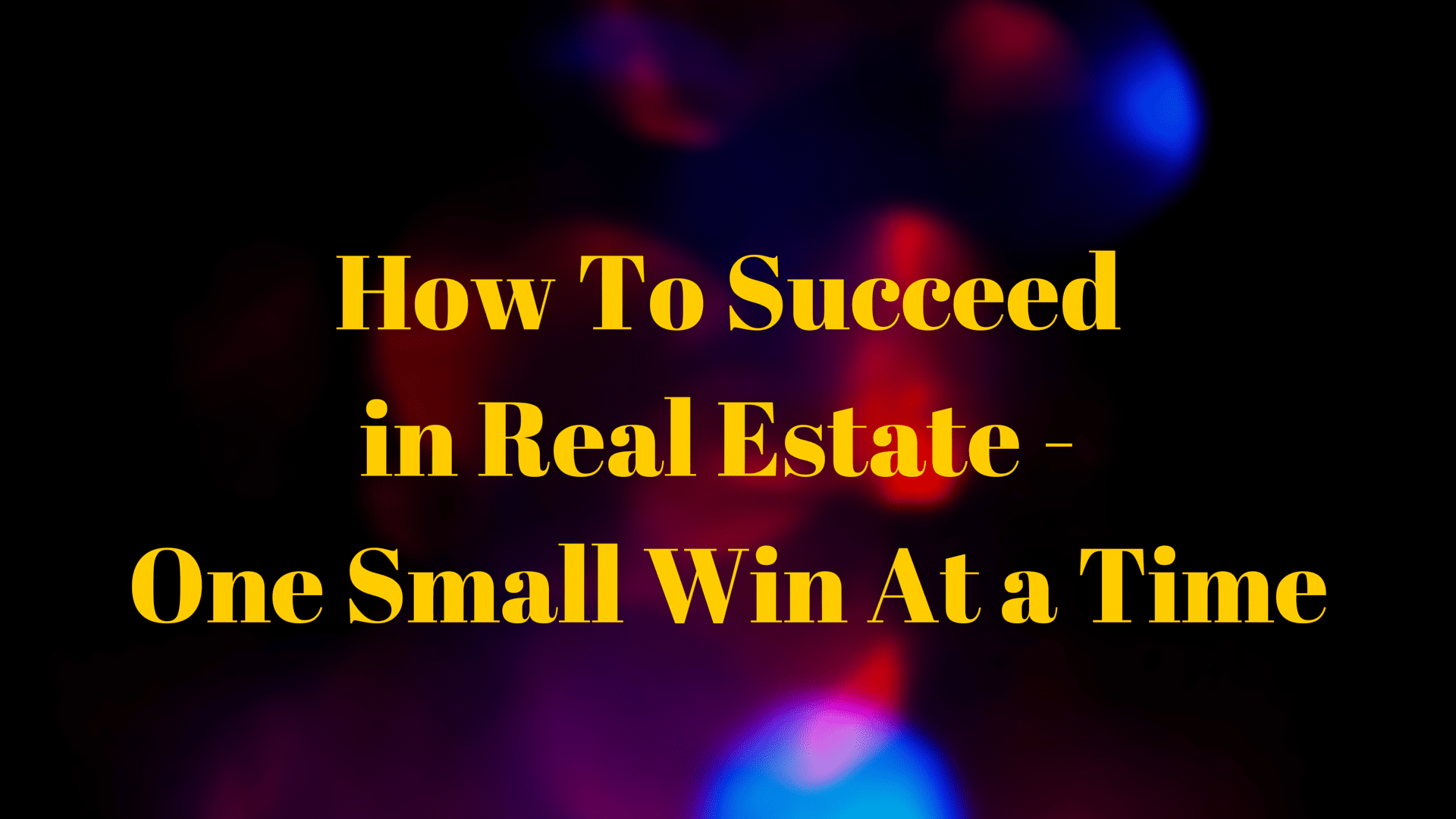 How To Succeed in Real Estate – One Small Win At a Time