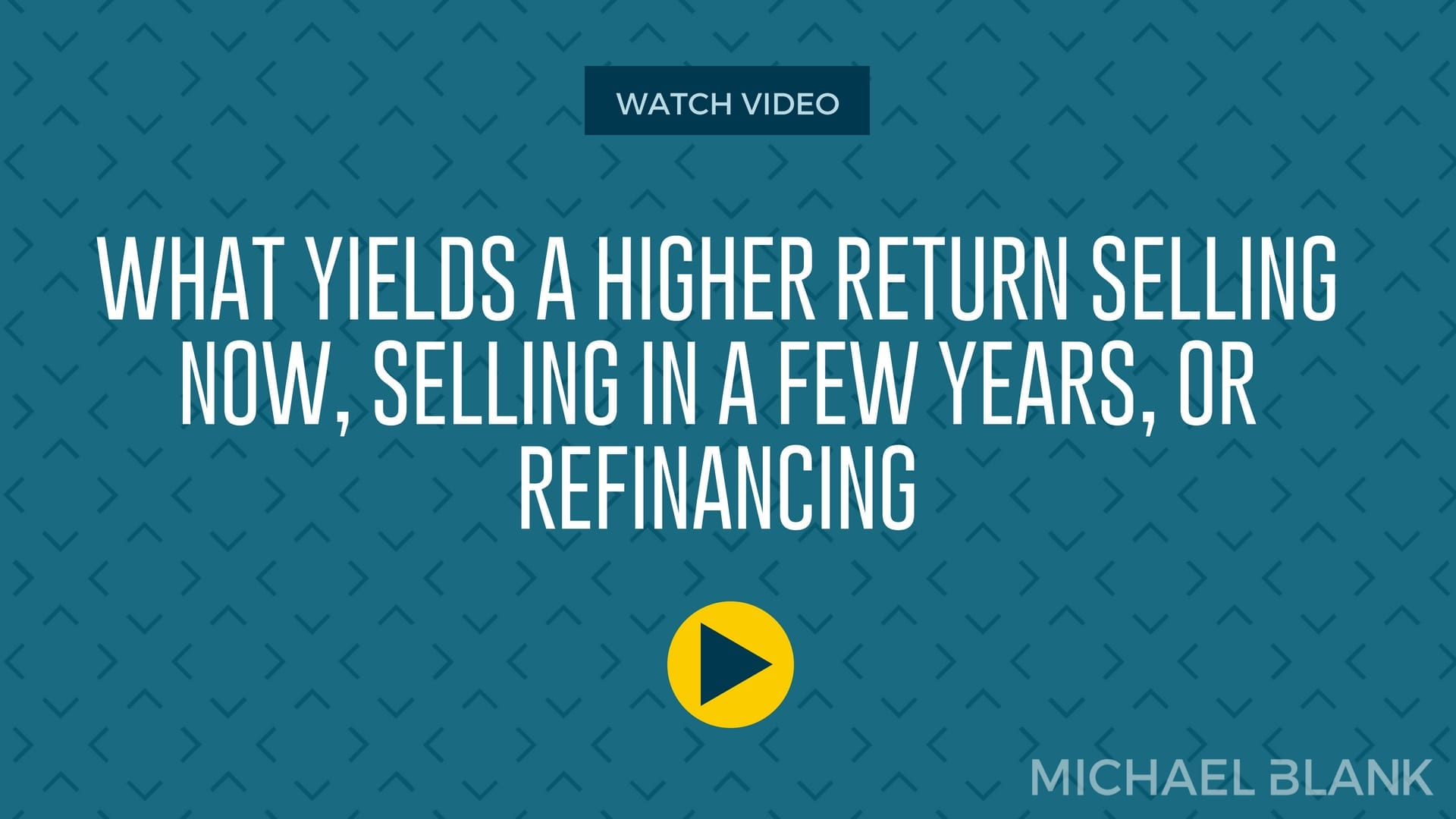 What Yields a Higher Return Selling Now, Selling in a Few Years, or Refinancing