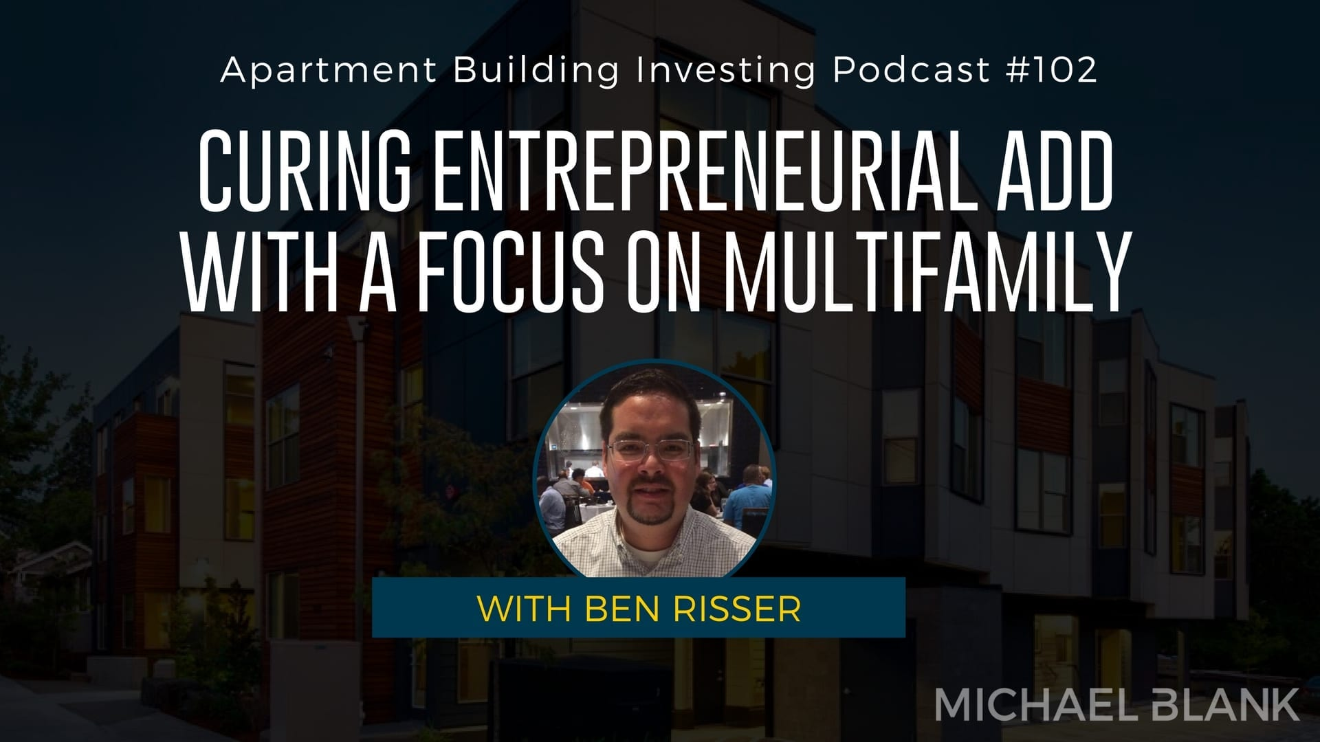 MB 102: Curing Entrepreneurial ADD with a Focus on Multifamily – With Ben Risser