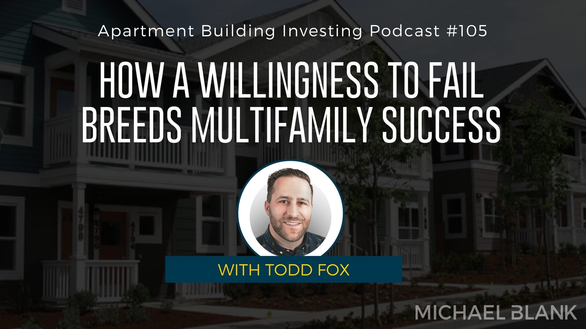 MB 105: How a Willingness to Fail Breeds Multifamily Success – With Todd Fox