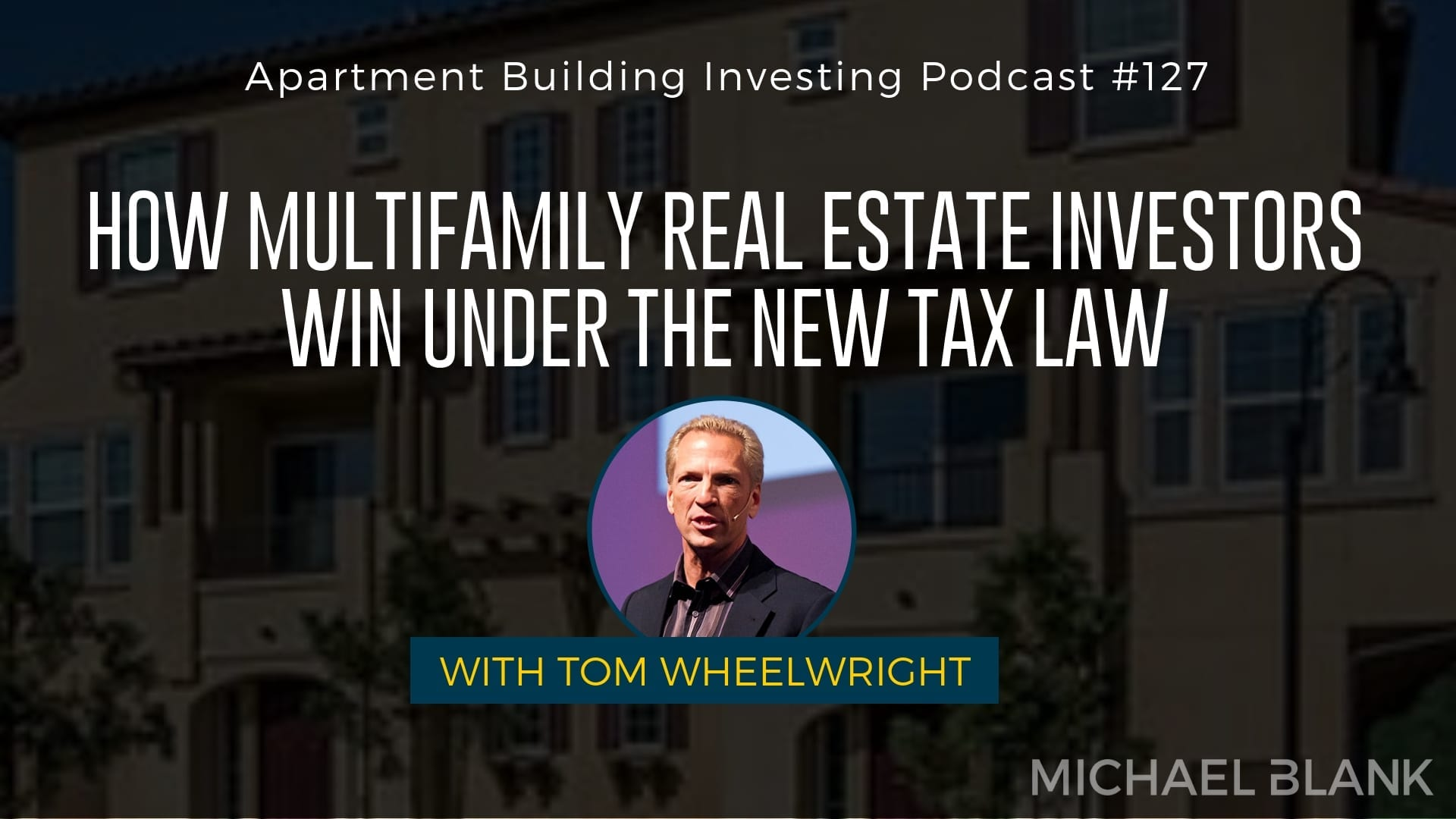 MB 127: How Multifamily Real Estate Investors WIN Under the New Tax Law – With Tom Wheelwright