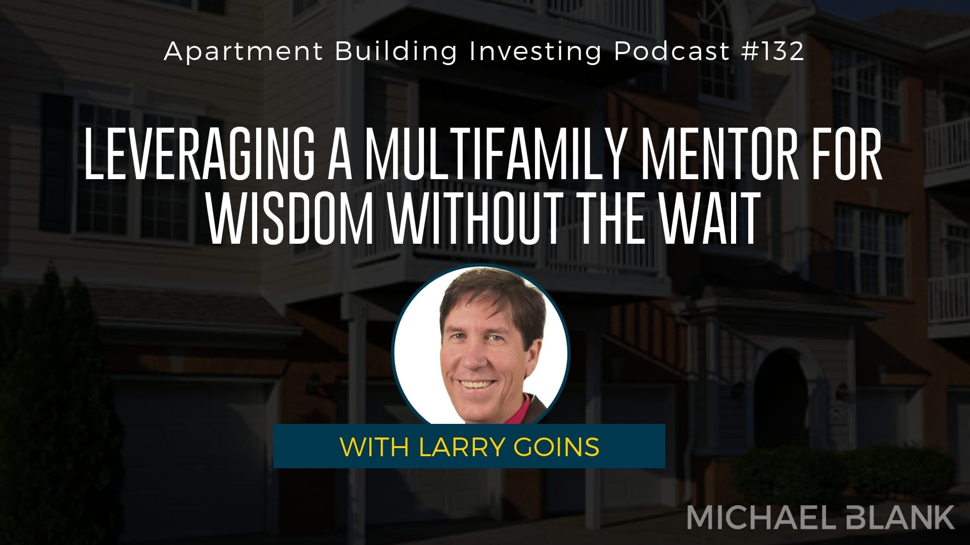 MB 132: Leveraging a Multifamily Mentor for Wisdom Without the Wait – With Larry Goins