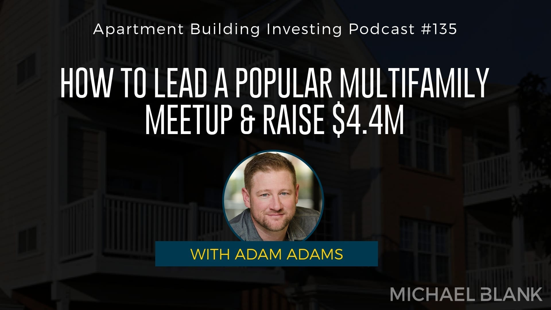 MB 135: How to Lead a Popular Multifamily Meetup & Raise $4.4M – With Adam Adams